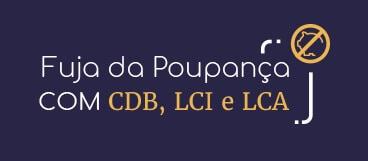 Fuja da Poupança com CDB, LCI e LCA